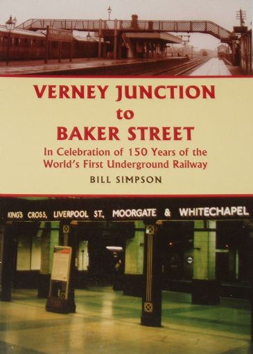 Verney Junction to Baker Street - In Celebration of 150 Years of the World's First Underground Railway, by Bill Simpson